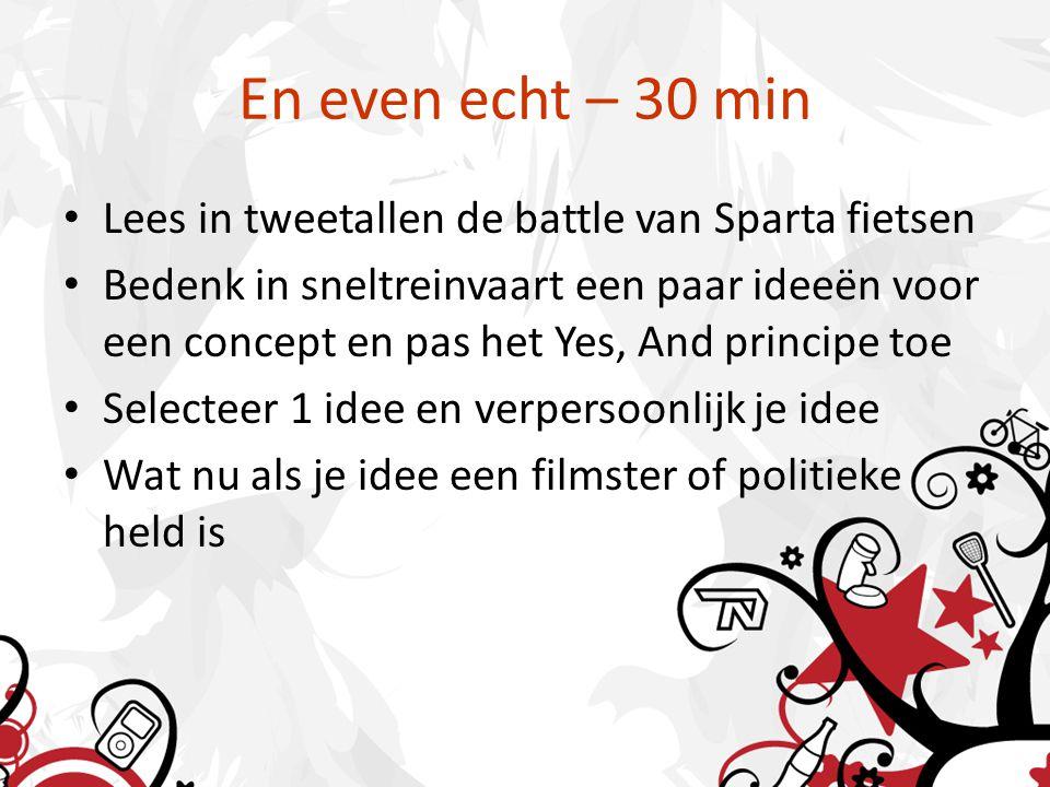En even echt – 30 min Lees in tweetallen de battle van Sparta fietsen Bedenk in sneltreinvaart een paar ideeën voor een concept en pas het Yes, And principe toe Selecteer 1 idee en verpersoonlijk je idee Wat nu als je idee een filmster of politieke held is
