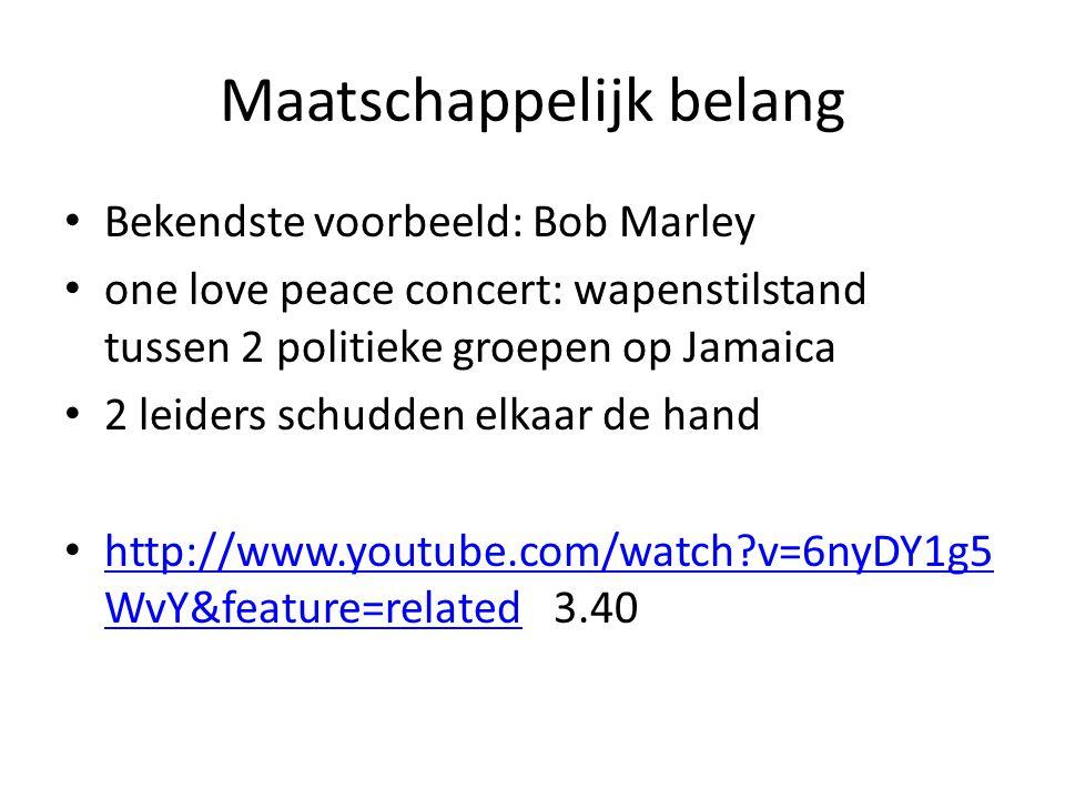 Maatschappelijk belang Bekendste voorbeeld: Bob Marley one love peace concert: wapenstilstand tussen 2 politieke groepen op Jamaica 2 leiders schudden elkaar de hand http://www.youtube.com/watch?v=6nyDY1g5 WvY&feature=related 3.40 http://www.youtube.com/watch?v=6nyDY1g5 WvY&feature=related