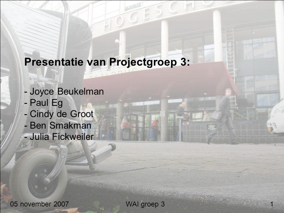 05 november 2007 WAI groep 3 1 Presentatie van Projectgroep 3: - Joyce Beukelman - Paul Eg - Cindy de Groot - Ben Smakman - Julia Fickweiler