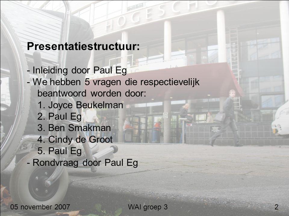 05 november 2007 WAI groep 3 2 Presentatiestructuur: - Inleiding door Paul Eg - We hebben 5 vragen die respectievelijk beantwoord worden door: 1. Joyc