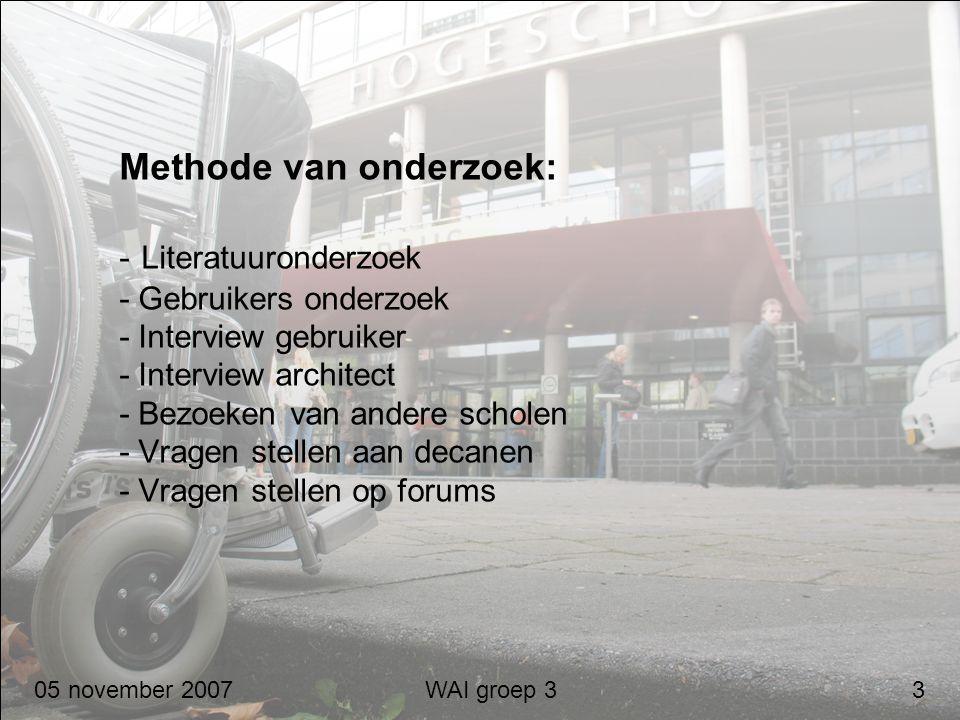 05 november 2007 WAI groep 3 3 Methode van onderzoek: - Literatuuronderzoek - Gebruikers onderzoek - Interview gebruiker - Interview architect - Bezoe