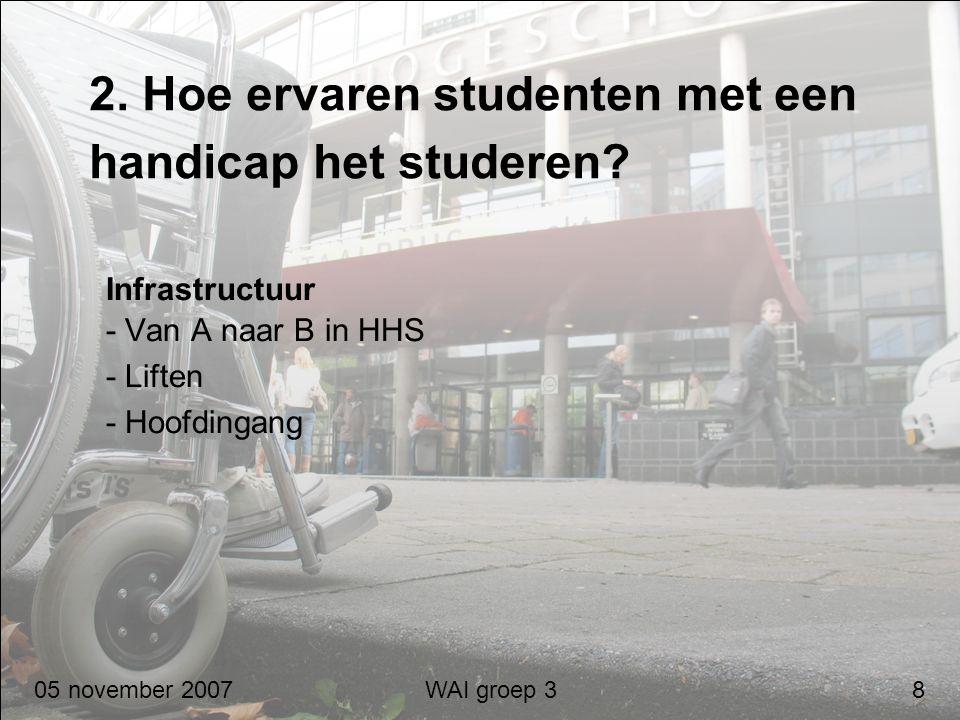 2. Hoe ervaren studenten met een handicap het studeren? Infrastructuur - Van A naar B in HHS - Liften - Hoofdingang 05 november 2007 WAI groep 3 8