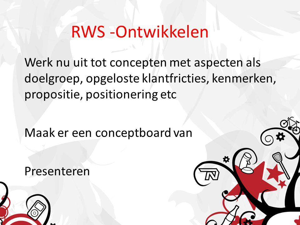 RWS -Ontwikkelen Werk nu uit tot concepten met aspecten als doelgroep, opgeloste klantfricties, kenmerken, propositie, positionering etc Maak er een conceptboard van Presenteren