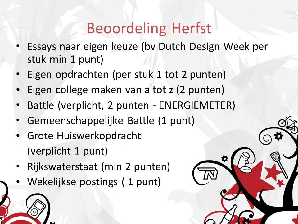 Beoordeling Herfst Essays naar eigen keuze (bv Dutch Design Week per stuk min 1 punt) Eigen opdrachten (per stuk 1 tot 2 punten) Eigen college maken van a tot z (2 punten) Battle (verplicht, 2 punten - ENERGIEMETER) Gemeenschappelijke Battle (1 punt) Grote Huiswerkopdracht (verplicht 1 punt) Rijkswaterstaat (min 2 punten) Wekelijkse postings ( 1 punt)