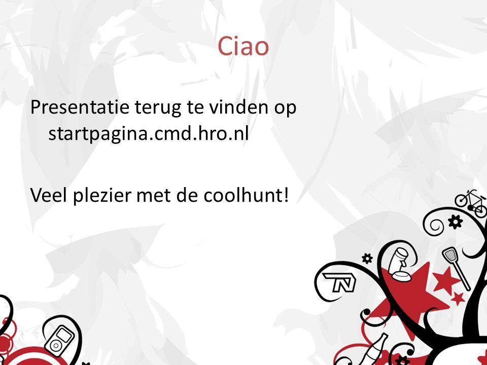 Ciao Presentatie terug te vinden op startpagina.cmd.hro.nl Veel plezier met de coolhunt!
