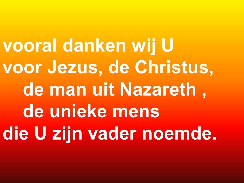 vooral danken wij U voor Jezus, de Christus, de man uit Nazareth, de unieke mens die U zijn vader noemde.