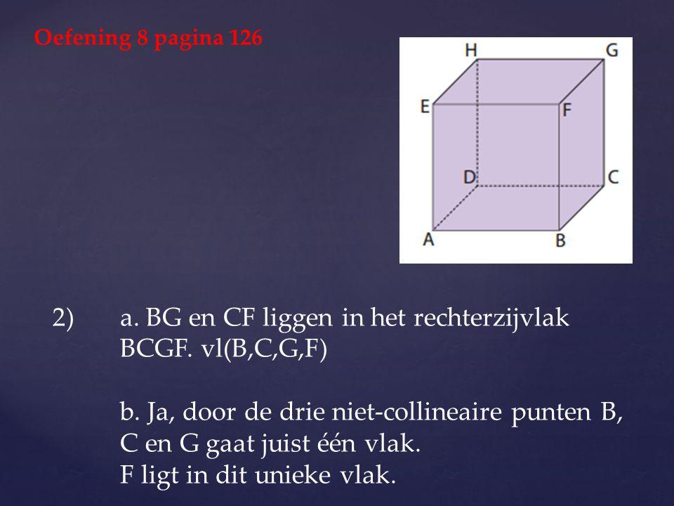 2)a. BG en CF liggen in het rechterzijvlak BCGF. vl(B,C,G,F) b. Ja, door de drie niet-collineaire punten B, C en G gaat juist één vlak. F ligt in dit