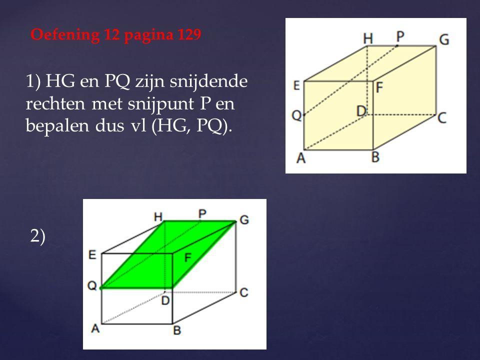 1) HG en PQ zijn snijdende rechten met snijpunt P en bepalen dus vl (HG, PQ). Oefening 12 pagina 129 2)