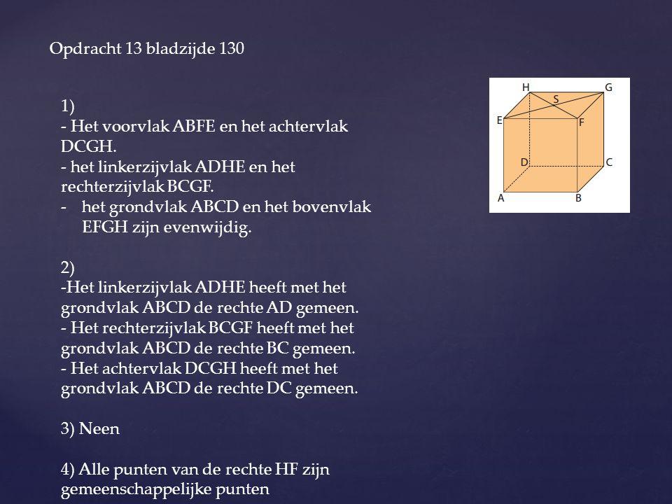 Opdracht 13 bladzijde 130 1) - Het voorvlak ABFE en het achtervlak DCGH. - het linkerzijvlak ADHE en het rechterzijvlak BCGF. -het grondvlak ABCD en h