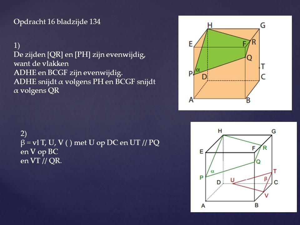 Opdracht 16 bladzijde 134 1) De zijden [QR] en [PH] zijn evenwijdig, want de vlakken ADHE en BCGF zijn evenwijdig. ADHE snijdt α volgens PH en BCGF sn
