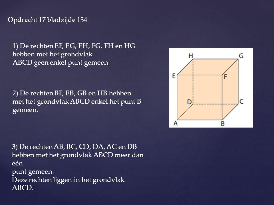 Opdracht 17 bladzijde 134 1) De rechten EF, EG, EH, FG, FH en HG hebben met het grondvlak ABCD geen enkel punt gemeen. 2) De rechten BF, EB, GB en HB