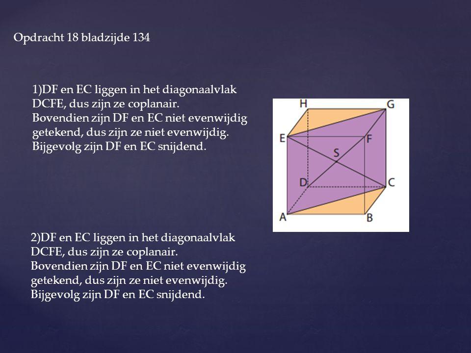 Opdracht 18 bladzijde 134 1)DF en EC liggen in het diagonaalvlak DCFE, dus zijn ze coplanair. Bovendien zijn DF en EC niet evenwijdig getekend, dus zi