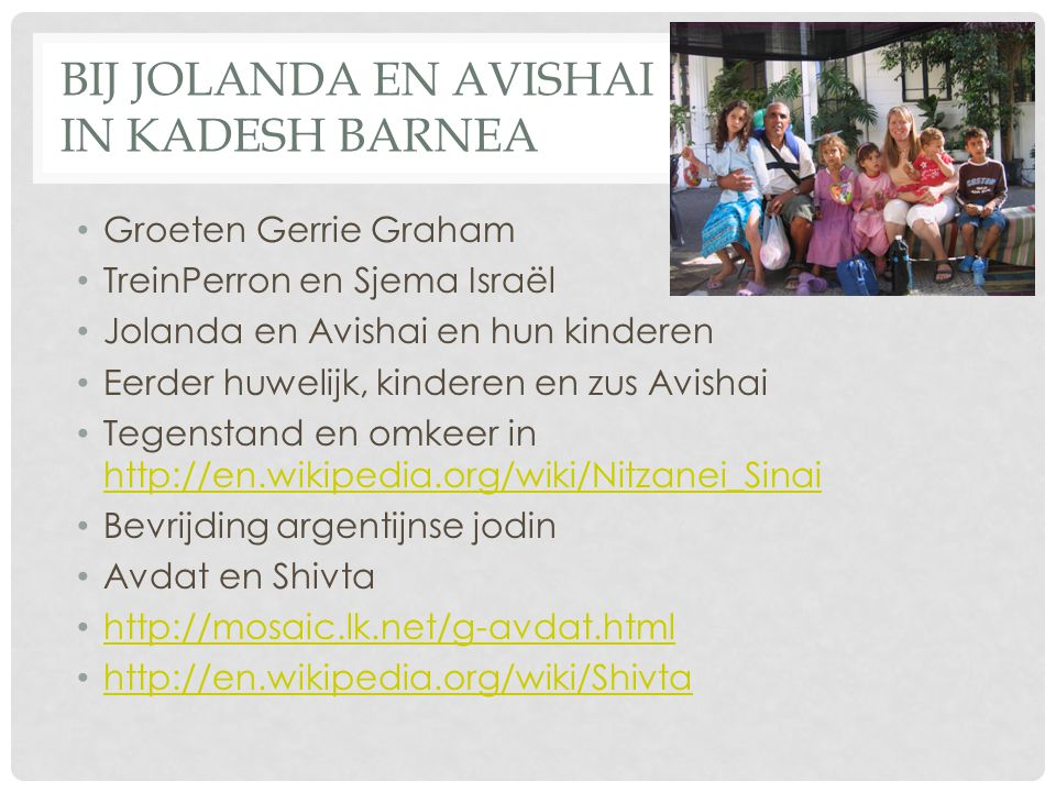 BIJ JOLANDA EN AVISHAI IN KADESH BARNEA Groeten Gerrie Graham TreinPerron en Sjema Israël Jolanda en Avishai en hun kinderen Eerder huwelijk, kinderen en zus Avishai Tegenstand en omkeer in http://en.wikipedia.org/wiki/Nitzanei_Sinai http://en.wikipedia.org/wiki/Nitzanei_Sinai Bevrijding argentijnse jodin Avdat en Shivta http://mosaic.lk.net/g-avdat.html http://en.wikipedia.org/wiki/Shivta