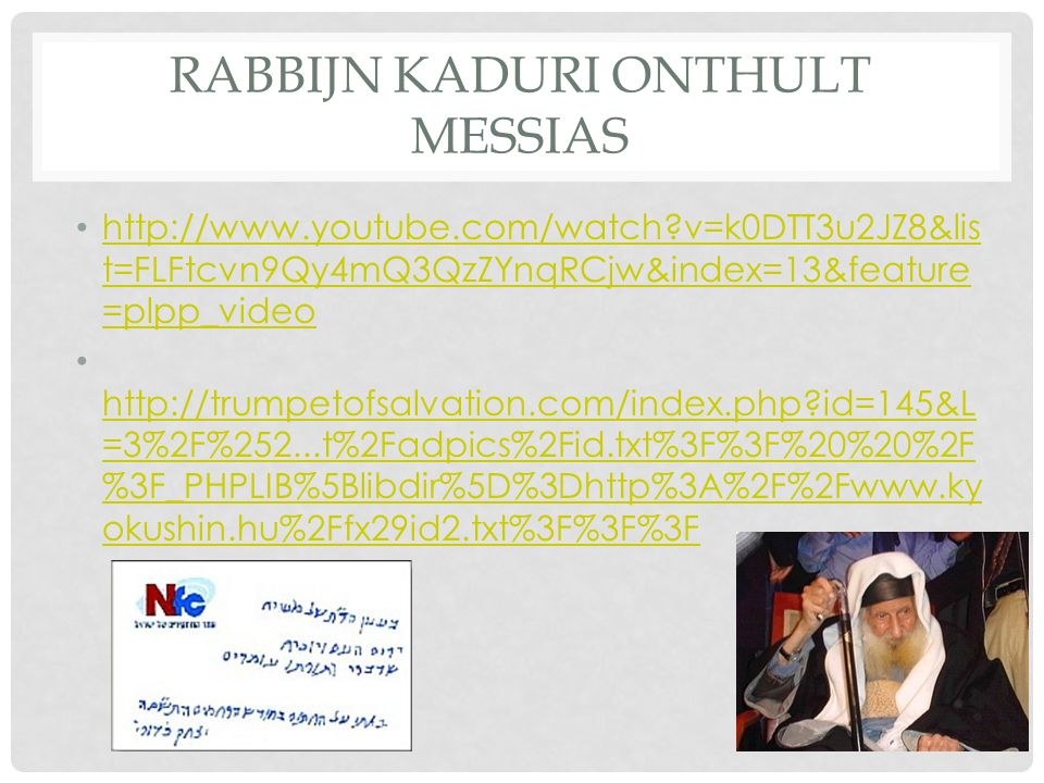RABBIJN KADURI ONTHULT MESSIAS http://www.youtube.com/watch?v=k0DTT3u2JZ8&lis t=FLFtcvn9Qy4mQ3QzZYnqRCjw&index=13&feature =plpp_video http://www.youtu