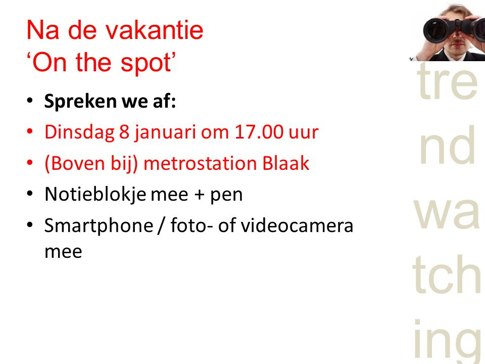 tre nd wa tch ing Na de vakantie 'On the spot' Spreken we af: Dinsdag 8 januari om 17.00 uur (Boven bij) metrostation Blaak Notieblokje mee + pen Smartphone / foto- of videocamera mee