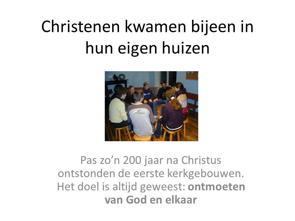 Christenen kwamen bijeen in hun eigen huizen Pas zo'n 200 jaar na Christus ontstonden de eerste kerkgebouwen.