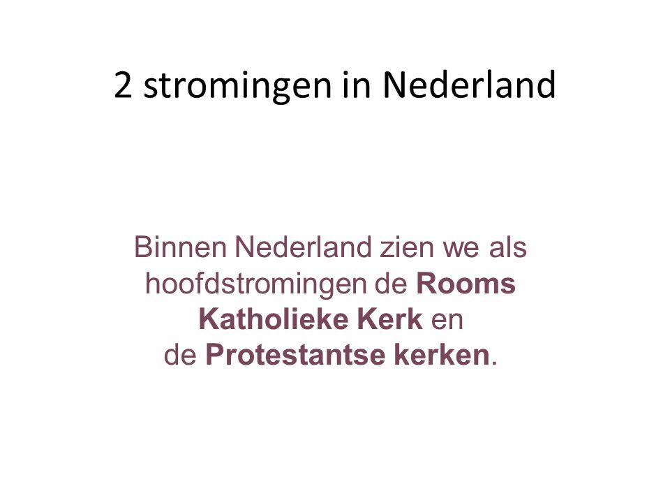 2 stromingen in Nederland Binnen Nederland zien we als hoofdstromingen de Rooms Katholieke Kerk en de Protestantse kerken.