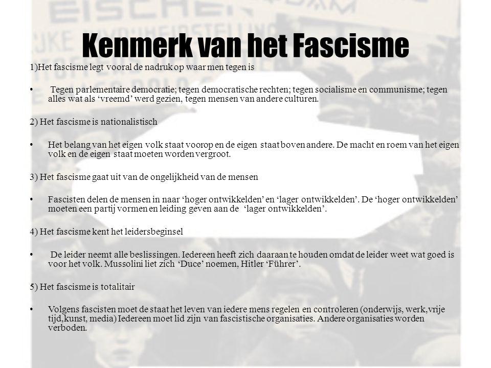 Kenmerk van het Fascisme 1)Het fascisme legt vooral de nadruk op waar men tegen is Tegen parlementaire democratie; tegen democratische rechten; tegen socialisme en communisme; tegen alles wat als 'vreemd' werd gezien, tegen mensen van andere culturen.