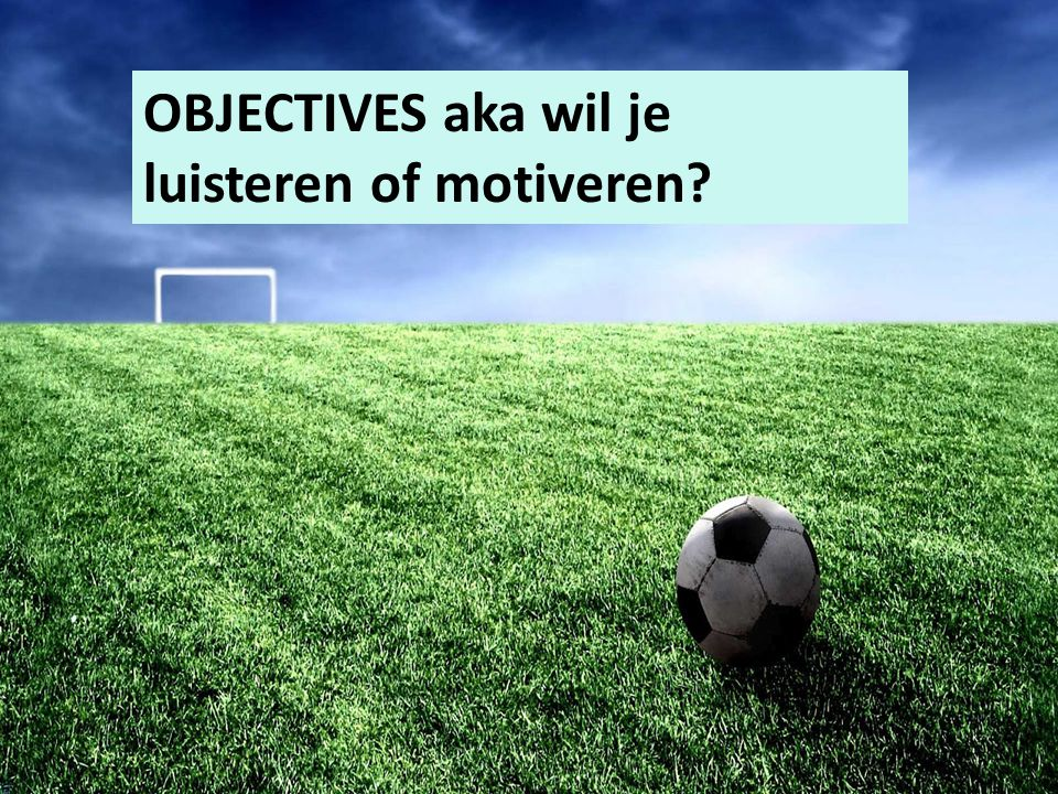 OBJECTIVES aka wil je luisteren of motiveren?
