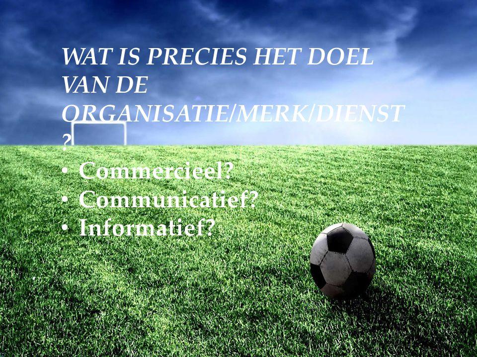 WAT IS PRECIES HET DOEL VAN DE ORGANISATIE/MERK/DIENST Commercieel Communicatief Informatief