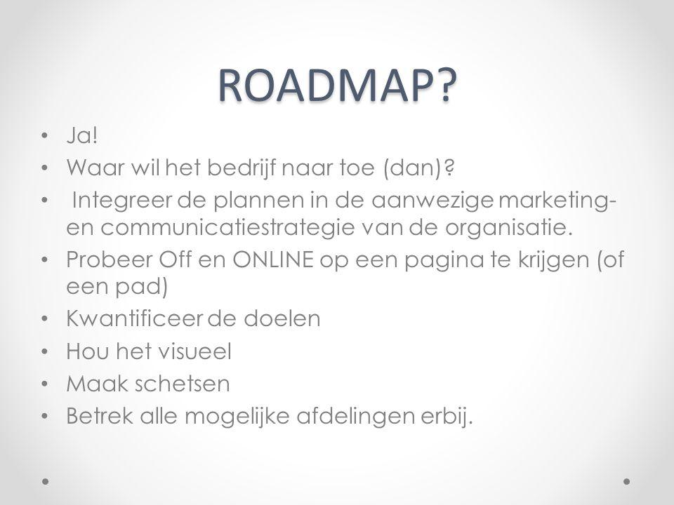 ROADMAP? Ja! Waar wil het bedrijf naar toe (dan)? Integreer de plannen in de aanwezige marketing- en communicatiestrategie van de organisatie. Probeer