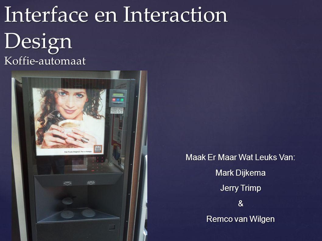 Interface en Interaction Design Koffie-automaat Maak Er Maar Wat Leuks Van: Mark Dijkema Jerry Trimp & Remco van Wilgen