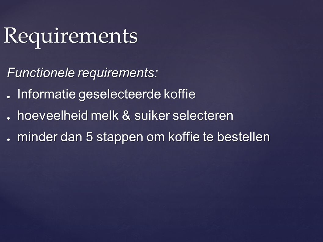 Requirements Functionele requirements: ● Informatie geselecteerde koffie ● hoeveelheid melk & suiker selecteren ● minder dan 5 stappen om koffie te be