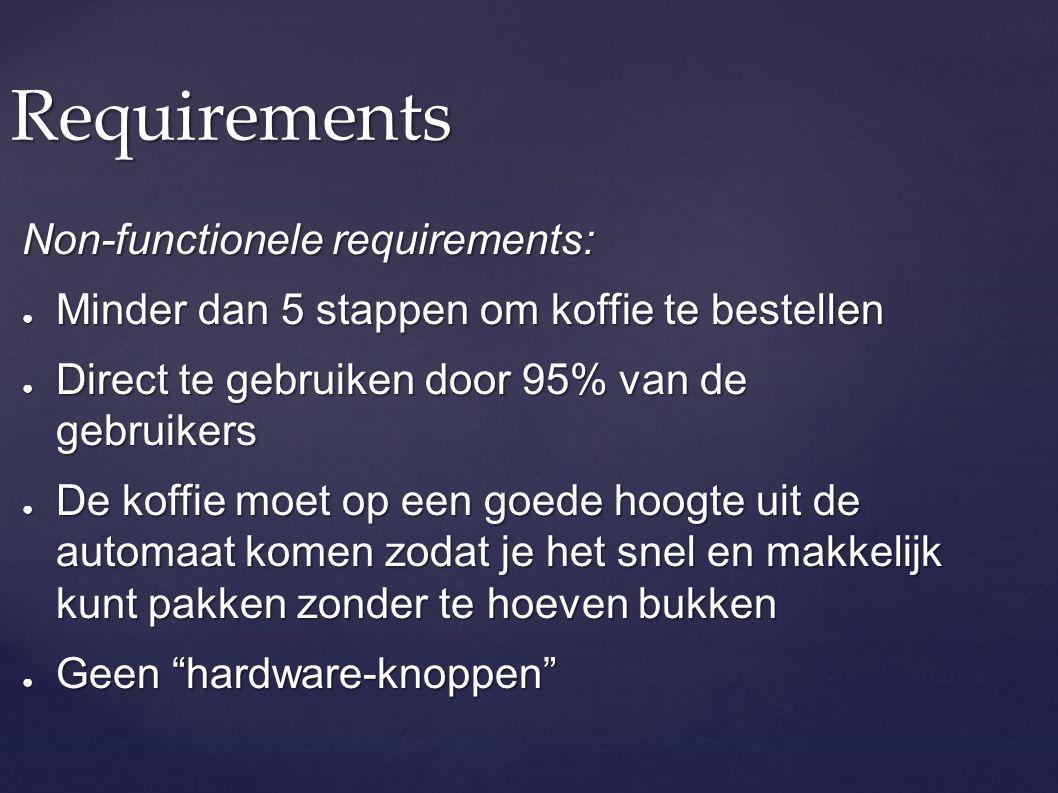 Requirements Non-functionele requirements: ● Minder dan 5 stappen om koffie te bestellen ● Direct te gebruiken door 95% van de gebruikers ● De koffie