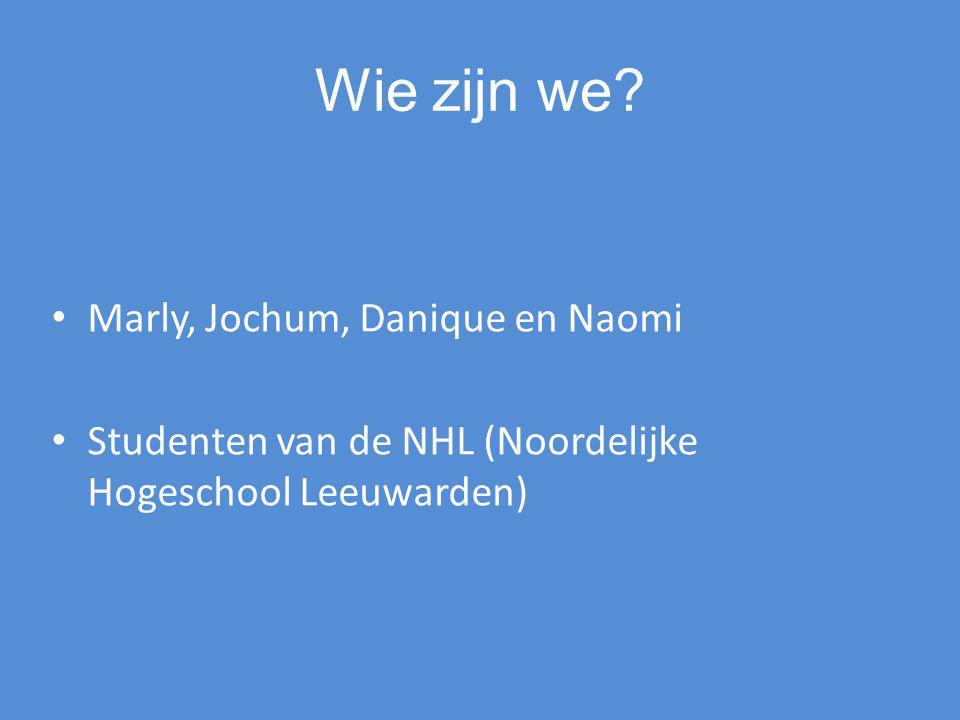 Wie zijn we? Marly, Jochum, Danique en Naomi Studenten van de NHL (Noordelijke Hogeschool Leeuwarden)
