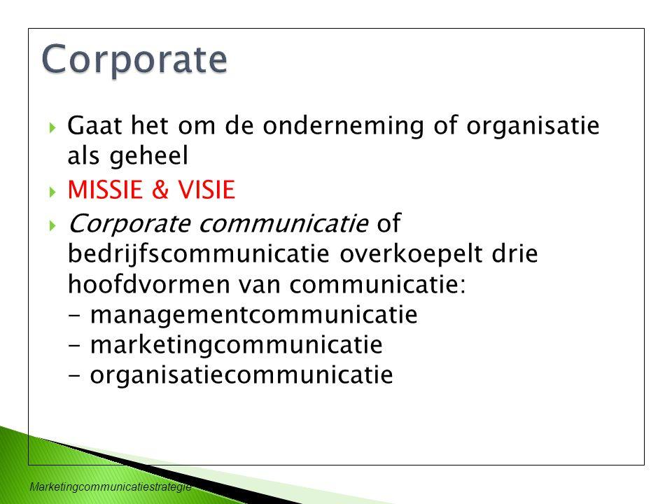 Marketingcommunicatiestrategie  Gaat het om de onderneming of organisatie als geheel  MISSIE & VISIE  Corporate communicatie of bedrijfscommunicati