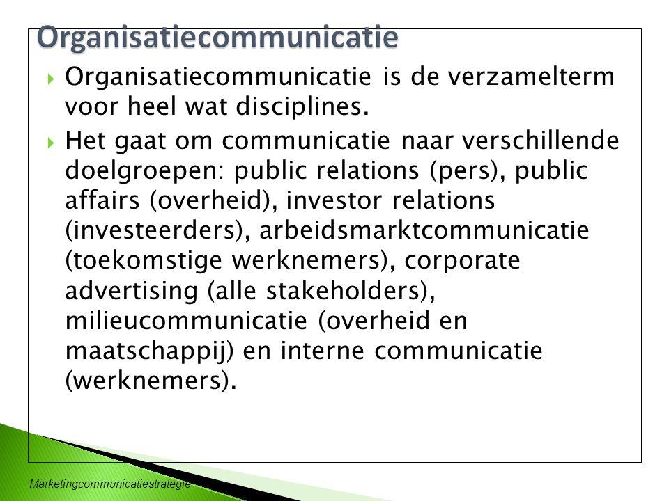 Marketingcommunicatiestrategie  Organisatiecommunicatie is de verzamelterm voor heel wat disciplines.  Het gaat om communicatie naar verschillende d