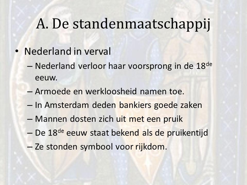 A. De standenmaatschappij Nederland in verval – Nederland verloor haar voorsprong in de 18 de eeuw. – Armoede en werkloosheid namen toe. – In Amsterda