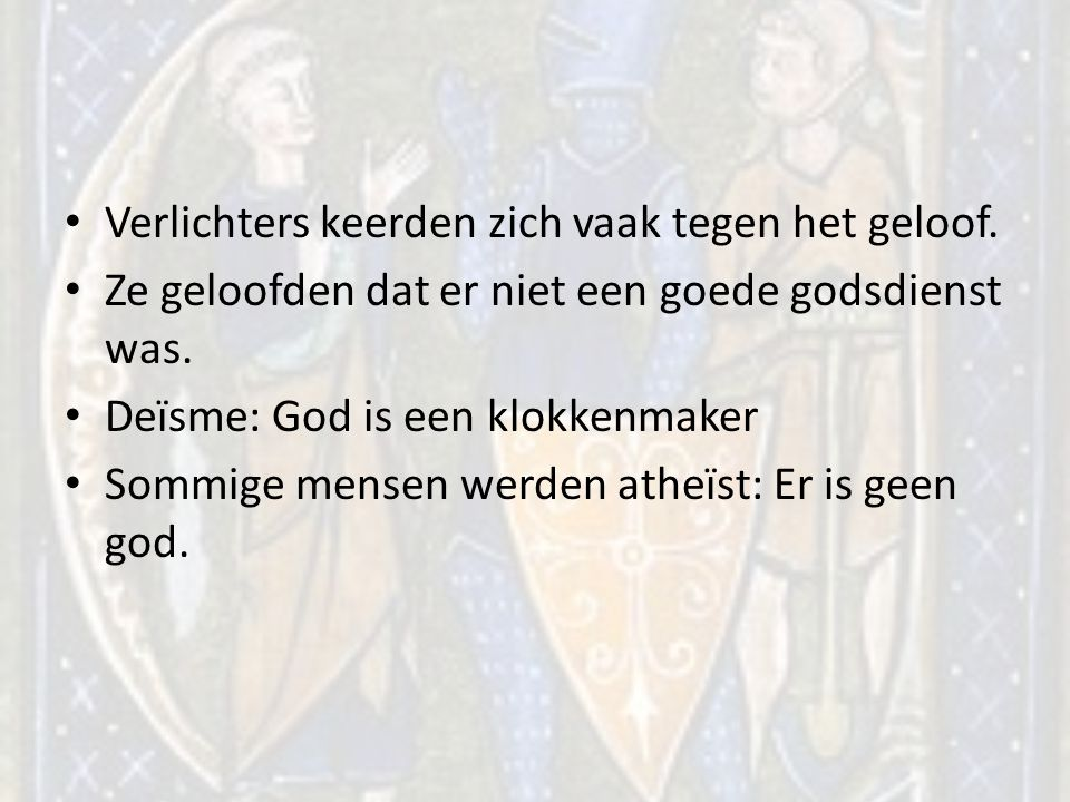 Verlichters keerden zich vaak tegen het geloof. Ze geloofden dat er niet een goede godsdienst was. Deïsme: God is een klokkenmaker Sommige mensen werd