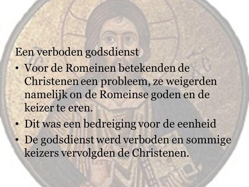 Een verboden godsdienst Voor de Romeinen betekenden de Christenen een probleem, ze weigerden namelijk on de Romeinse goden en de keizer te eren.