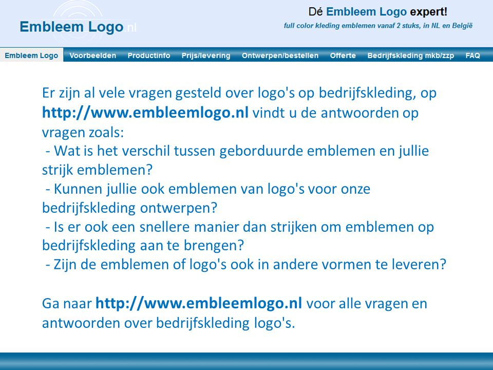 Er zijn al vele vragen gesteld over logo's op bedrijfskleding, op http://www.embleemlogo.nl vindt u de antwoorden op vragen zoals: - Wat is het versch