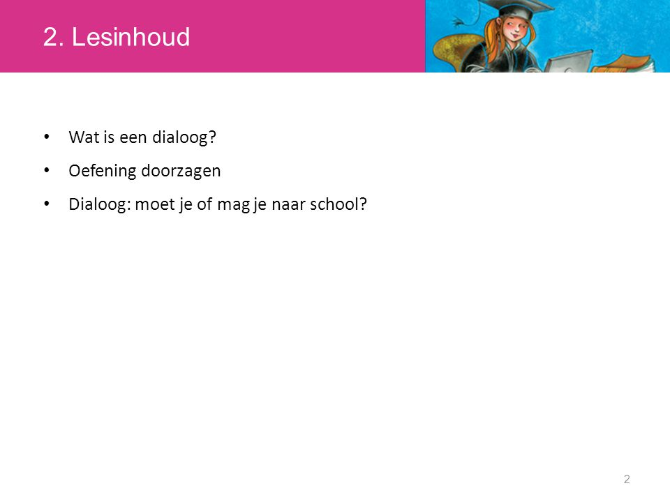 2. Lesinhoud 2 Wat is een dialoog? Oefening doorzagen Dialoog: moet je of mag je naar school?