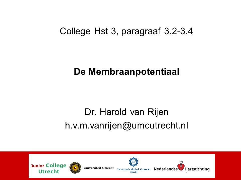 College Hst 3, paragraaf 3.2-3.4 De Membraanpotentiaal Dr. Harold van Rijen h.v.m.vanrijen@umcutrecht.nl