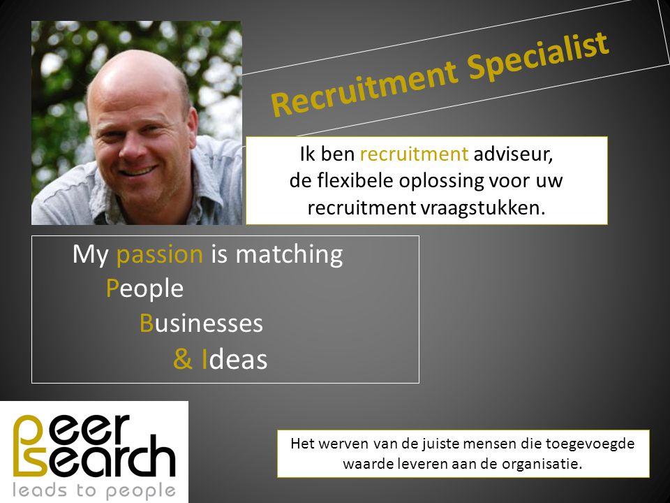 Recruitment Specialist My passion is matching People Businesses & Ideas Het werven van de juiste mensen die toegevoegde waarde leveren aan de organisatie.