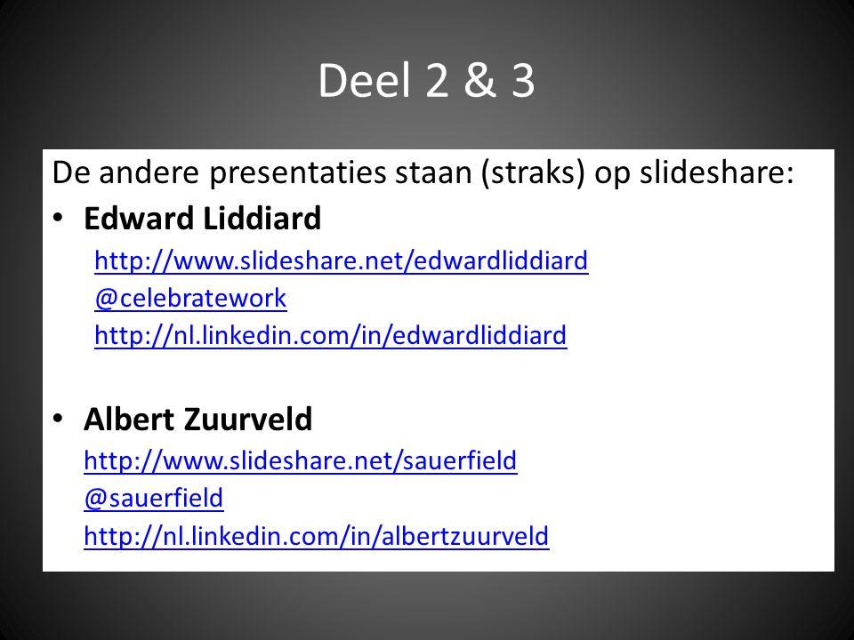 Deel 2 & 3 De andere presentaties staan (straks) op slideshare: Edward Liddiard http://www.slideshare.net/edwardliddiard @celebratework http://nl.linkedin.com/in/edwardliddiard Albert Zuurveld http://www.slideshare.net/sauerfield @sauerfield http://nl.linkedin.com/in/albertzuurveld