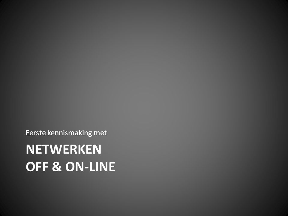 NETWERKEN OFF & ON-LINE Eerste kennismaking met