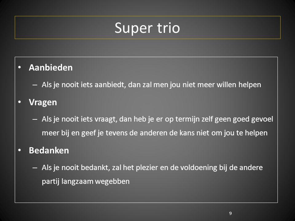 9 Super trio Aanbieden – Als je nooit iets aanbiedt, dan zal men jou niet meer willen helpen Vragen – Als je nooit iets vraagt, dan heb je er op termijn zelf geen goed gevoel meer bij en geef je tevens de anderen de kans niet om jou te helpen Bedanken – Als je nooit bedankt, zal het plezier en de voldoening bij de andere partij langzaam wegebben