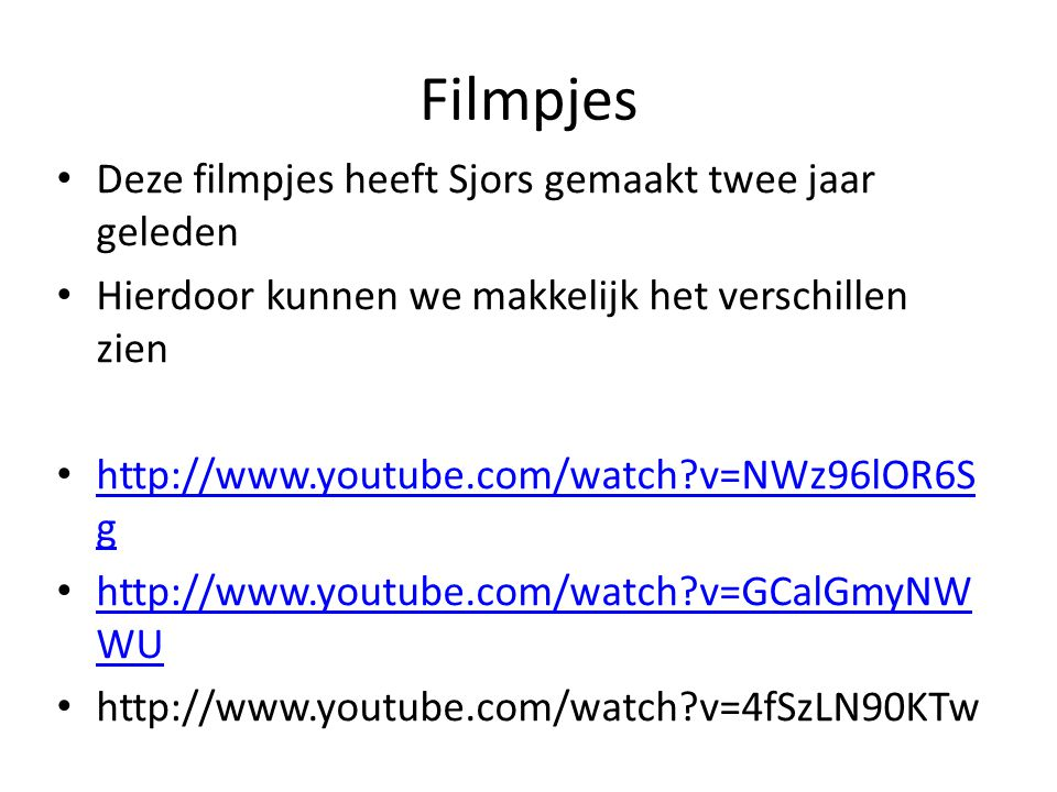 Filmpjes Deze filmpjes heeft Sjors gemaakt twee jaar geleden Hierdoor kunnen we makkelijk het verschillen zien http://www.youtube.com/watch v=NWz96lOR6S g http://www.youtube.com/watch v=NWz96lOR6S g http://www.youtube.com/watch v=GCalGmyNW WU http://www.youtube.com/watch v=GCalGmyNW WU http://www.youtube.com/watch v=4fSzLN90KTw