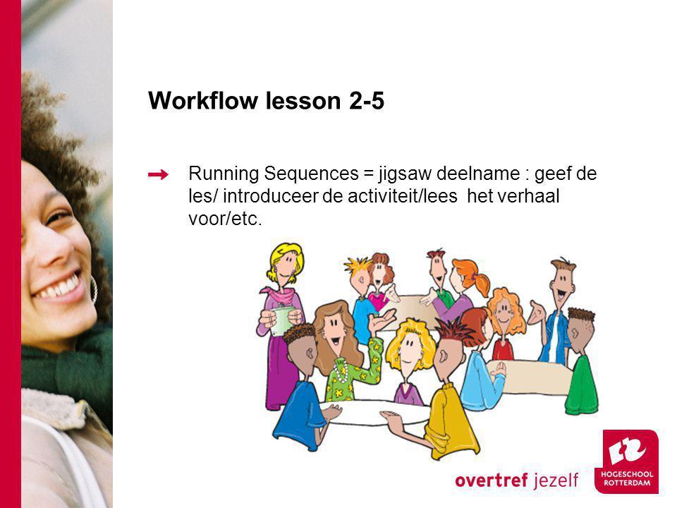 Workflow lesson 2-5 Running Sequences = jigsaw deelname : geef de les/ introduceer de activiteit/lees het verhaal voor/etc.