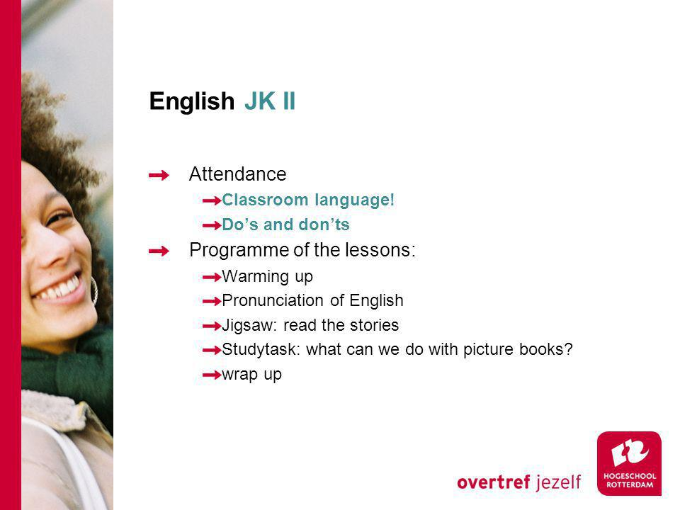 English JK II Attendance Classroom language! Do's and don'ts Programme of the lessons: Warming up Pronunciation of English Jigsaw: read the stories St