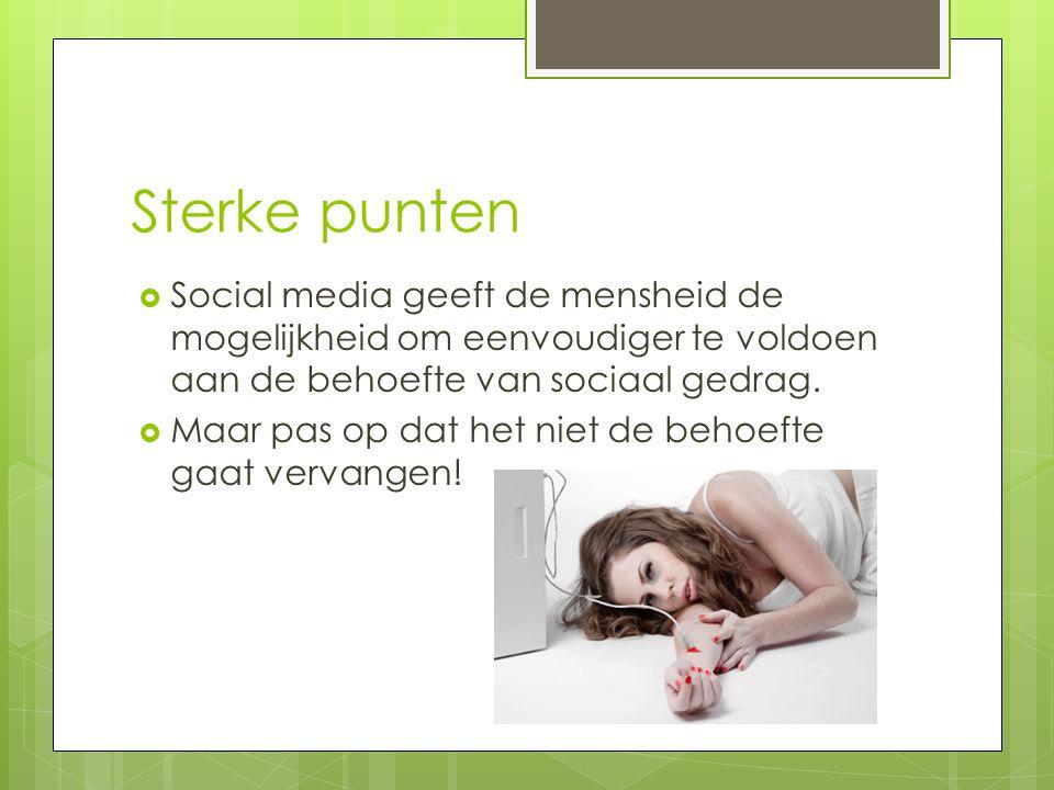 Sterke punten  Social media geeft de mensheid de mogelijkheid om eenvoudiger te voldoen aan de behoefte van sociaal gedrag.  Maar pas op dat het nie