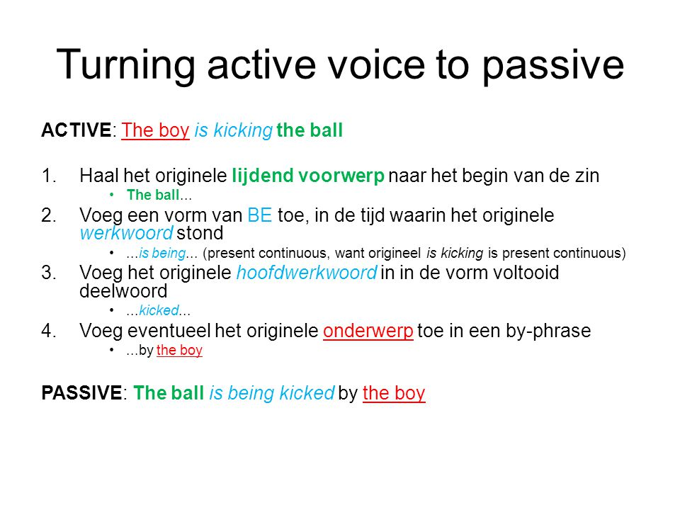 Turning active voice to passive ACTIVE: The boy is kicking the ball 1.Haal het originele lijdend voorwerp naar het begin van de zin The ball...