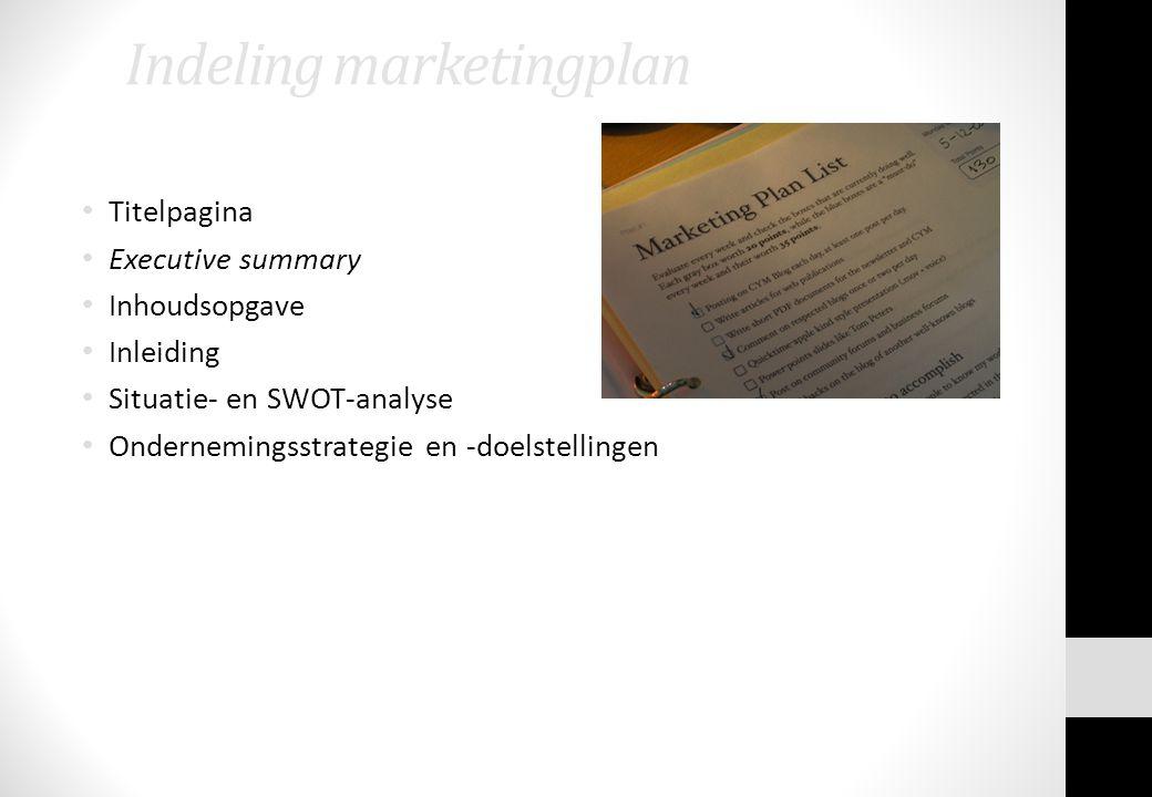 Indeling marketingplan Titelpagina Executive summary Inhoudsopgave Inleiding Situatie- en SWOT-analyse Ondernemingsstrategie en -doelstellingen