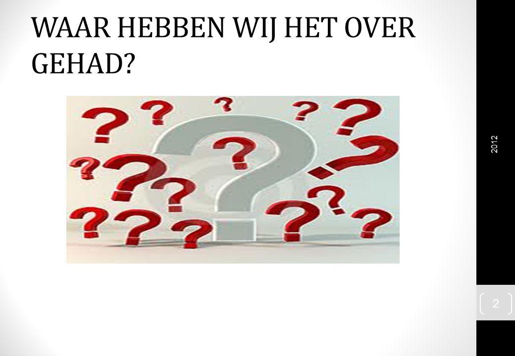 WAAR HEBBEN WIJ HET OVER GEHAD? 2012 2