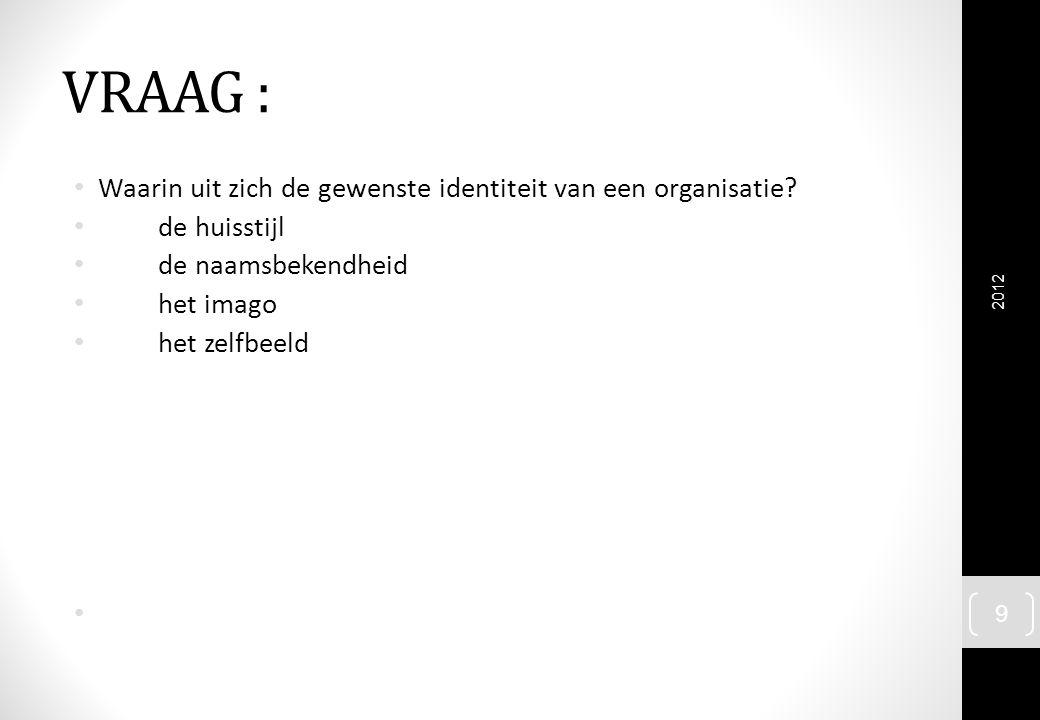 VRAAG : Waarin uit zich de gewenste identiteit van een organisatie? de huisstijl de naamsbekendheid het imago het zelfbeeld 2012 9