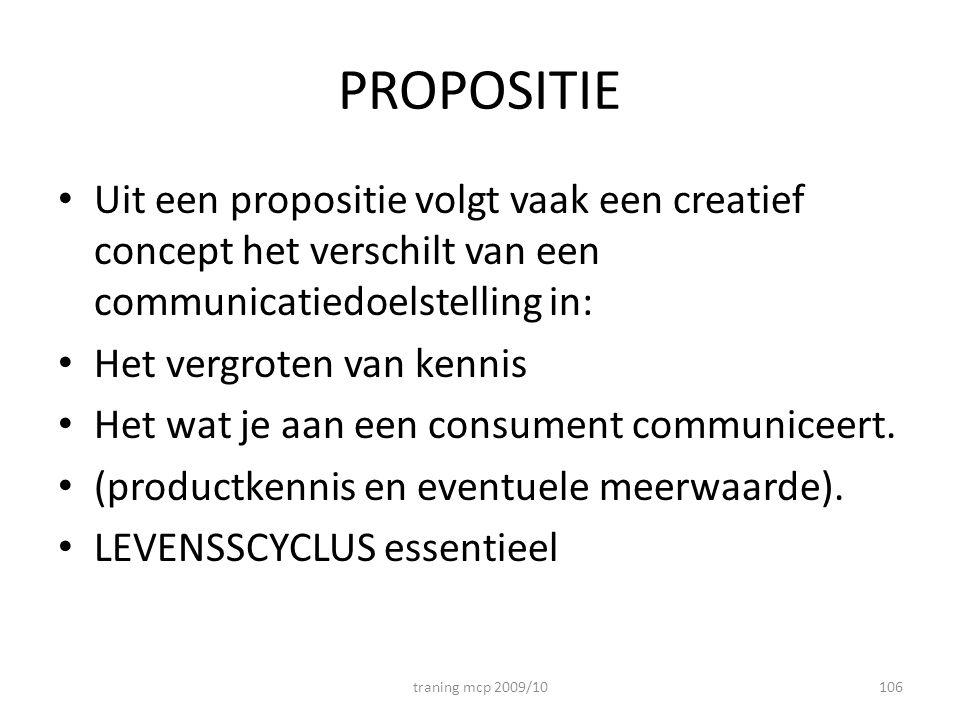 PROPOSITIE Uit een propositie volgt vaak een creatief concept het verschilt van een communicatiedoelstelling in: Het vergroten van kennis Het wat je aan een consument communiceert.